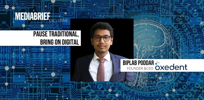 image-Pause Traditional, bring on Digital-Biplab Poddar-Oxedent CEO - MediaBrief exclusive